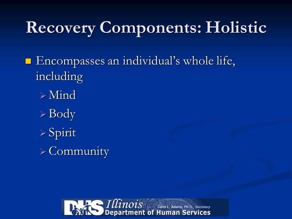 Recovery Components: Holistic Encompasses an individuals whole life, including Encompasses an individuals whole life, including Mind Mind Body Body Sp