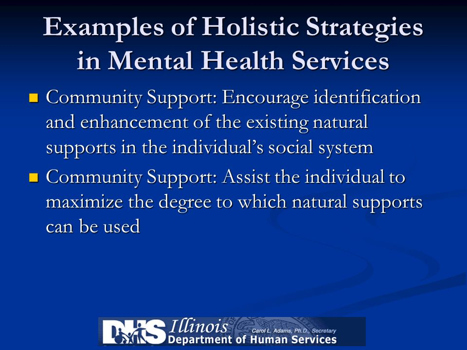 Examples of Holistic Strategies in Mental Health Services Community Support: Encourage identification and enhancement of the existing natural supports