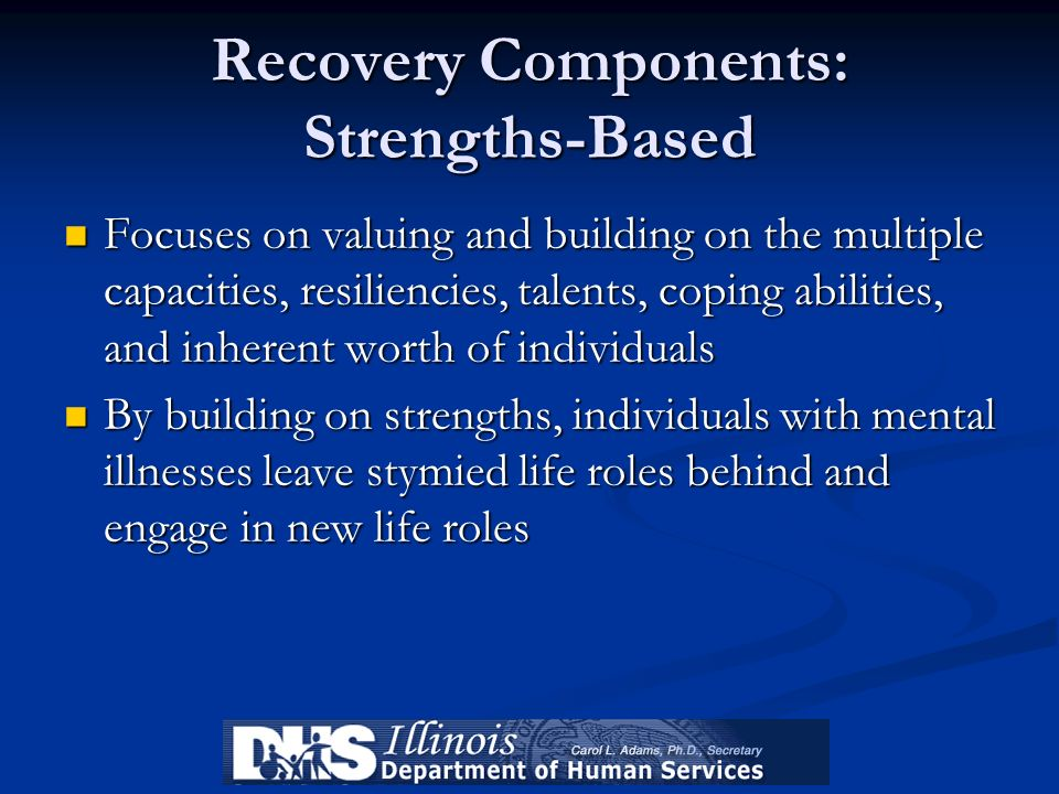 Recovery Components: Strengths-Based Focuses on valuing and building on the multiple capacities, resiliencies, talents, coping abilities, and inherent