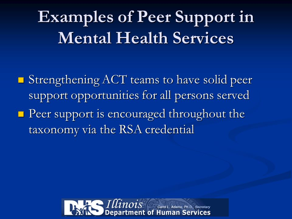 Examples of Peer Support in Mental Health Services Strengthening ACT teams to have solid peer support opportunities for all persons served Strengtheni