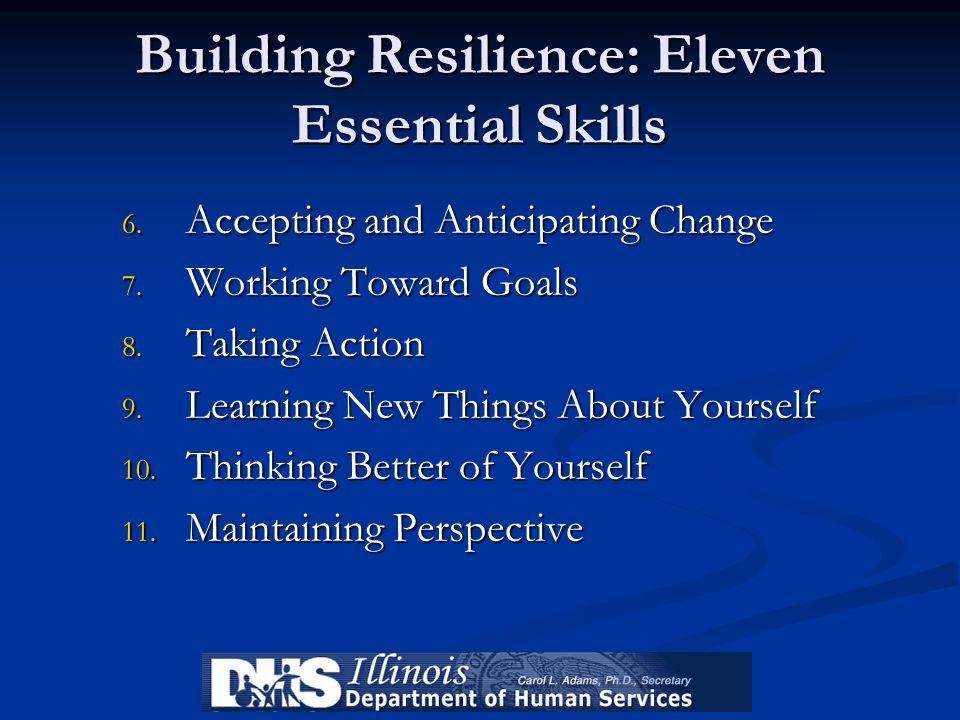 Building Resilience: Eleven Essential Skills 6. Accepting and Anticipating Change 7. Working Toward Goals 8. Taking Action 9. Learning New Things Abou