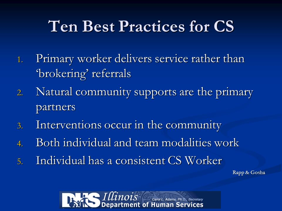 Ten Best Practices for CS 1. Primary worker delivers service rather than brokering referrals 2. Natural community supports are the primary partners 3.
