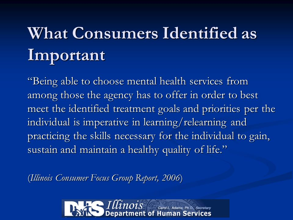 What Consumers Identified as Important Being able to choose mental health services from among those the agency has to offer in order to best meet the