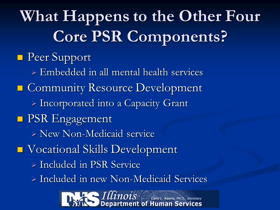 What Happens to the Other Four Core PSR Components? Peer Support Peer Support Embedded in all mental health services Embedded in all mental health ser