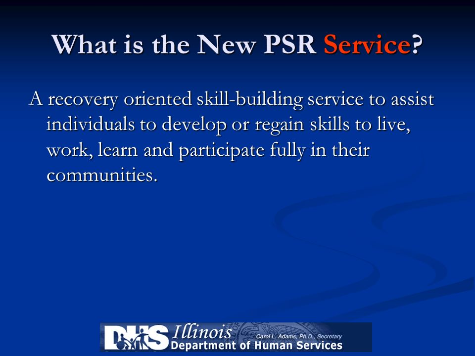 What is the New PSR Service? A recovery oriented skill-building service to assist individuals to develop or regain skills to live, work, learn and par