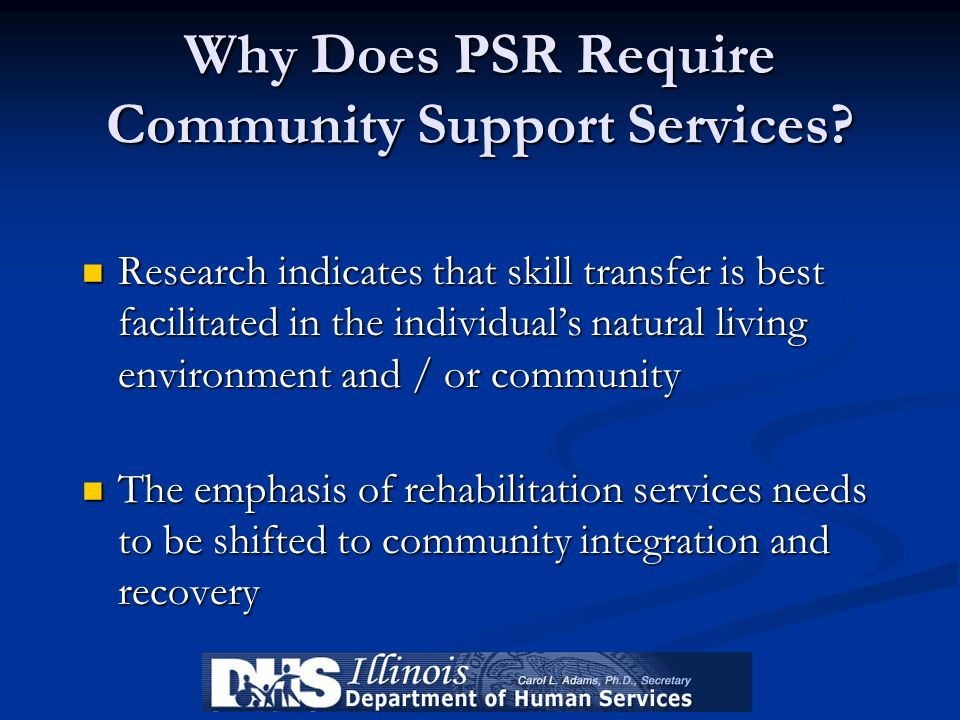 Why Does PSR Require Community Support Services? Research indicates that skill transfer is best facilitated in the individuals natural living environm