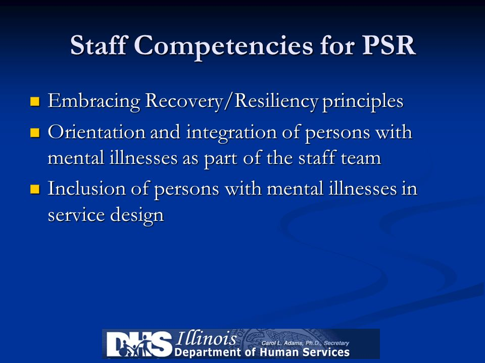 Staff Competencies for PSR Embracing Recovery/Resiliency principles Embracing Recovery/Resiliency principles Orientation and integration of persons wi