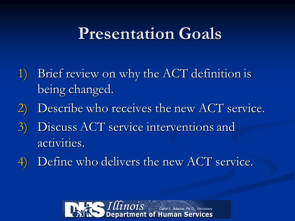 Presentation Goals 1)Brief review on why the ACT definition is being changed. 2)Describe who receives the new ACT service. 3)Discuss ACT service inter