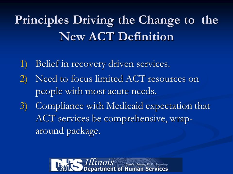 Principles Driving the Change to the New ACT Definition 1)Belief in recovery driven services. 2)Need to focus limited ACT resources on people with mos