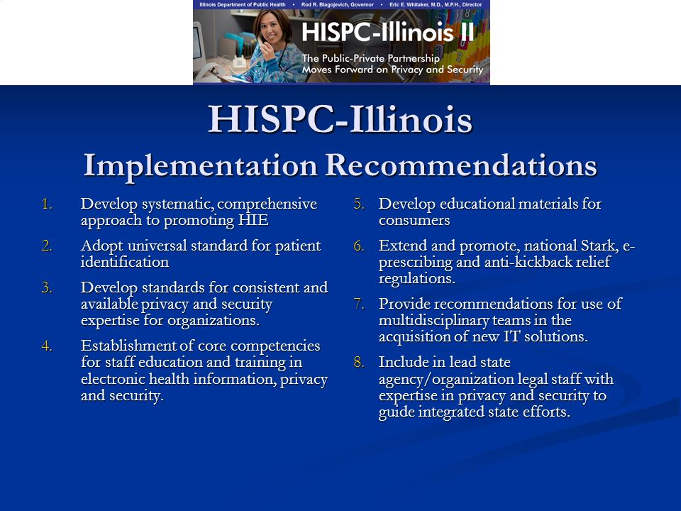 HISPC-Illinois Implementation Recommendations 1.Develop systematic, comprehensive approach to promoting HIE 2.Adopt universal standard for patient identification 3.Develop standards for consistent and available privacy and security expertise for organizations.