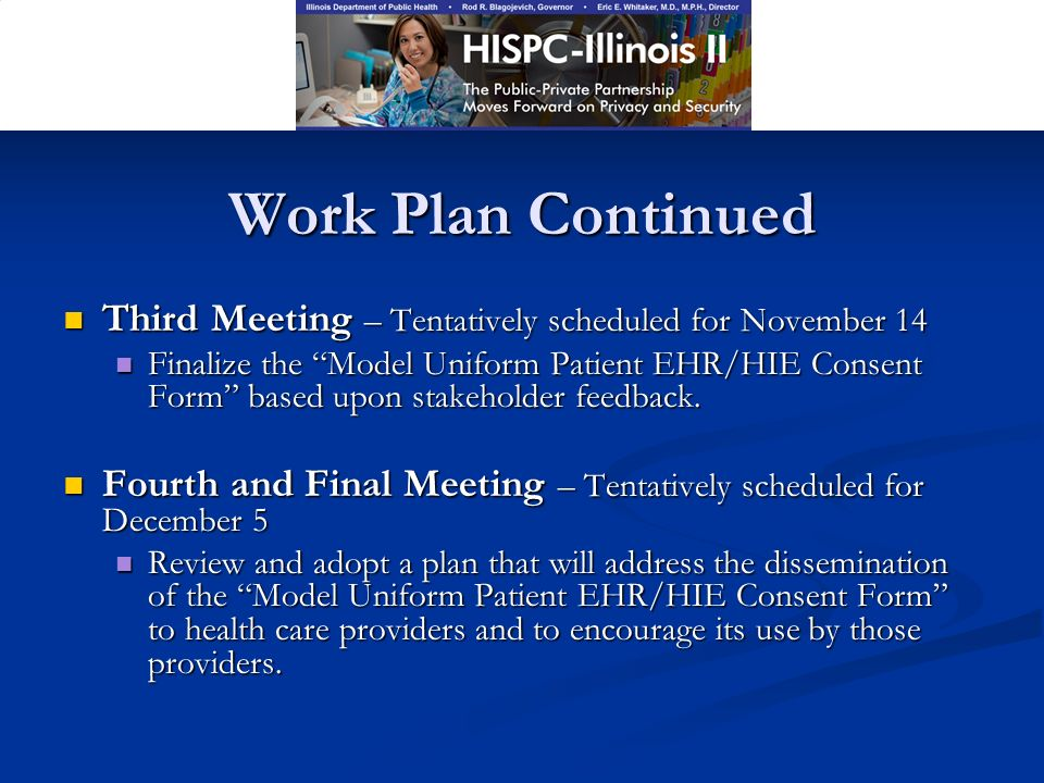 Work Plan Continued Third Meeting – Tentatively scheduled for November 14 Third Meeting – Tentatively scheduled for November 14 Finalize the Model Uniform Patient EHR/HIE Consent Form based upon stakeholder feedback.
