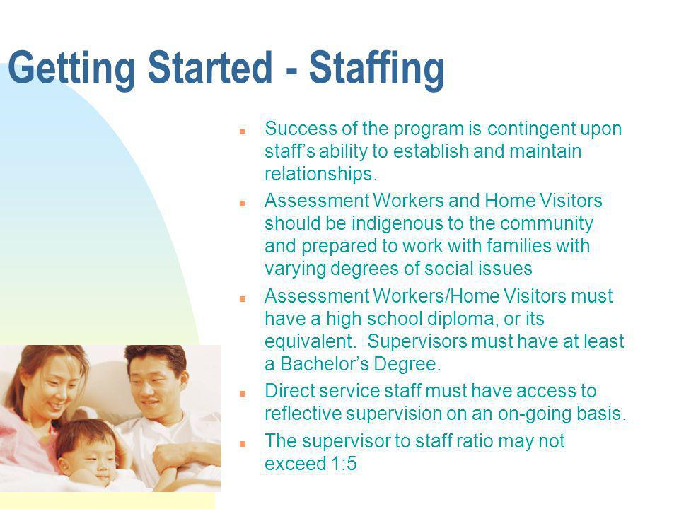 Getting Started - Staffing n Success of the program is contingent upon staffs ability to establish and maintain relationships. n Assessment Workers an