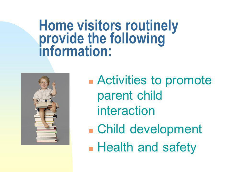 Home visitors routinely provide the following information: n Activities to promote parent child interaction n Child development n Health and safety