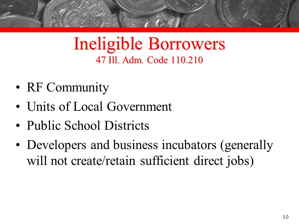 Ineligible Borrowers 47 Ill. Adm. Code 110.210 RF Community Units of Local Government Public School Districts Developers and business incubators (gene