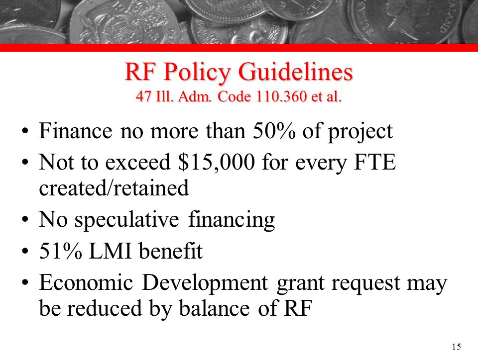 RF Policy Guidelines 47 Ill. Adm. Code 110.360 et al. Finance no more than 50% of project Not to exceed $15,000 for every FTE created/retained No spec