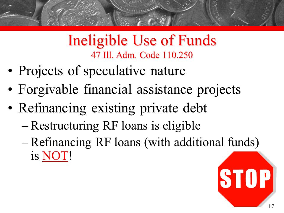 Ineligible Use of Funds 47 Ill. Adm. Code 110.250 Projects of speculative nature Forgivable financial assistance projects Refinancing existing private