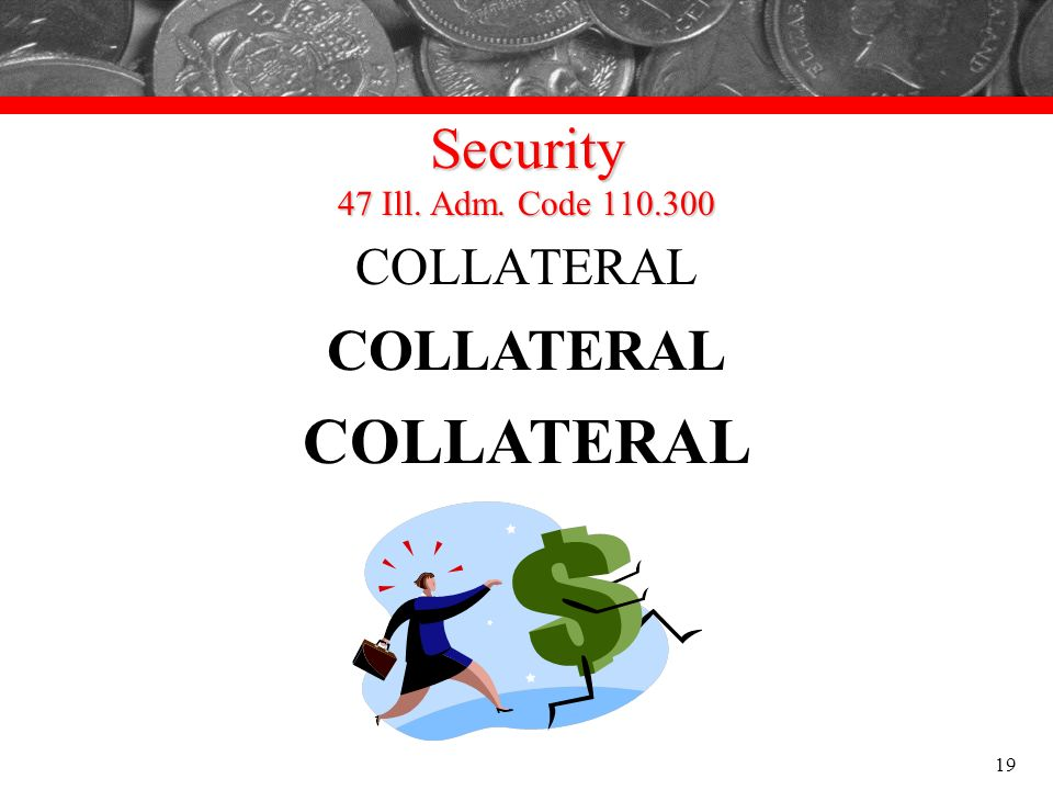 Security 47 Ill. Adm. Code 110.300 COLLATERAL 19