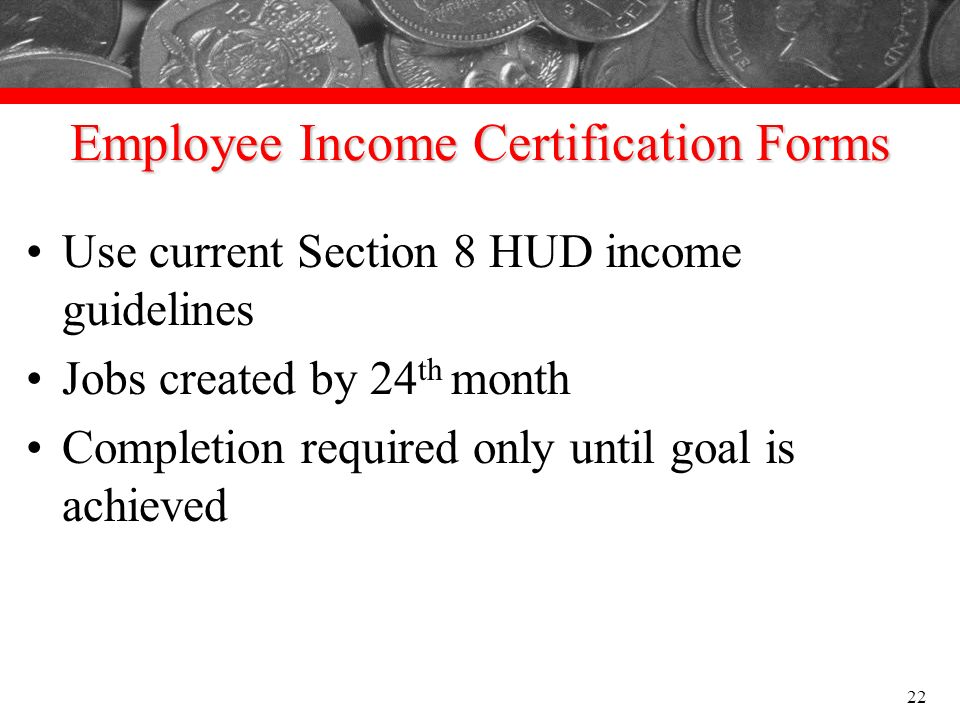 Employee Income Certification Forms Use current Section 8 HUD income guidelines Jobs created by 24 th month Completion required only until goal is ach