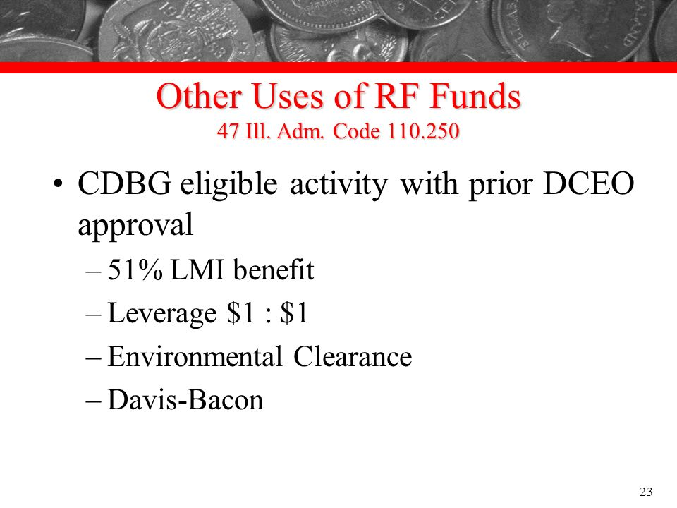 Other Uses of RF Funds 47 Ill. Adm. Code 110.250 CDBG eligible activity with prior DCEO approval –51% LMI benefit –Leverage $1 : $1 –Environmental Cle