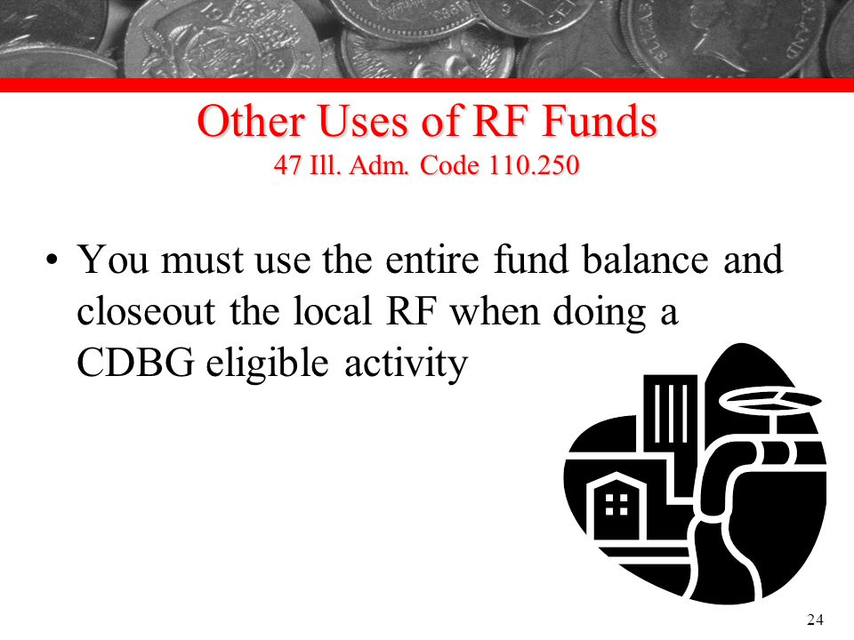 Other Uses of RF Funds 47 Ill. Adm. Code 110.250 You must use the entire fund balance and closeout the local RF when doing a CDBG eligible activity 24