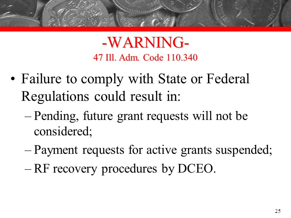 -WARNING- 47 Ill. Adm. Code 110.340 Failure to comply with State or Federal Regulations could result in: –Pending, future grant requests will not be c