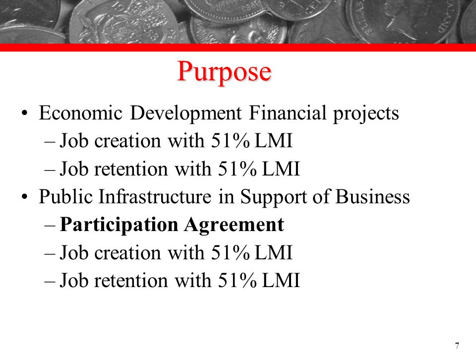 Purpose Economic Development Financial projects –Job creation with 51% LMI –Job retention with 51% LMI Public Infrastructure in Support of Business –P