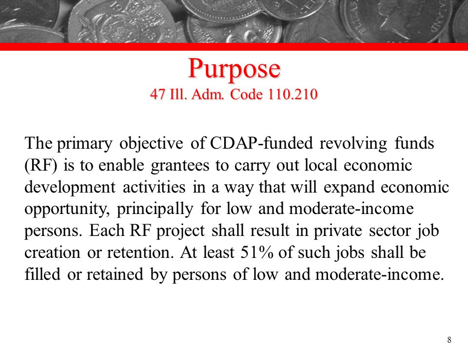 Purpose 47 Ill. Adm. Code 110.210 The primary objective of CDAP-funded revolving funds (RF) is to enable grantees to carry out local economic developm