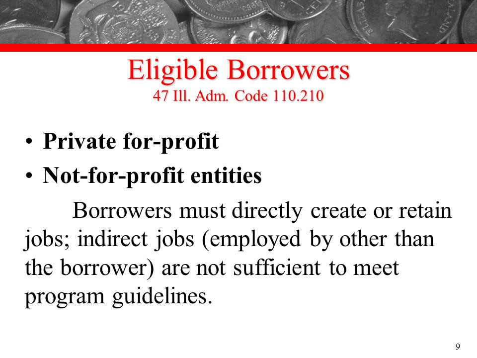Eligible Borrowers 47 Ill. Adm. Code 110.210 Private for-profit Not-for-profit entities Borrowers must directly create or retain jobs; indirect jobs (