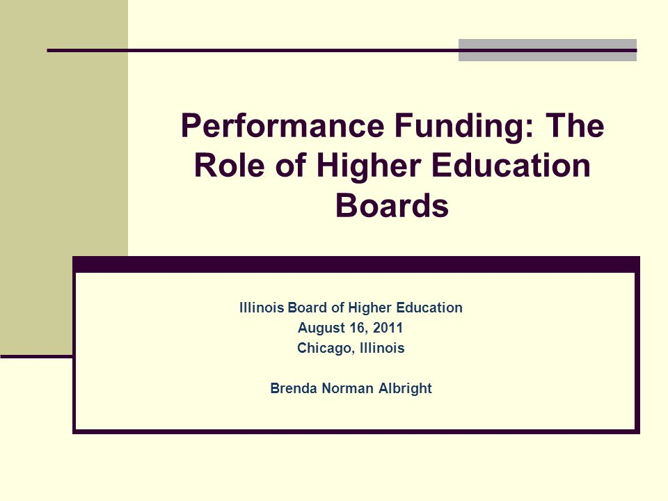 Performance Funding: The Role of Higher Education Boards Illinois Board of Higher Education August 16, 2011 Chicago, Illinois Brenda Norman Albright