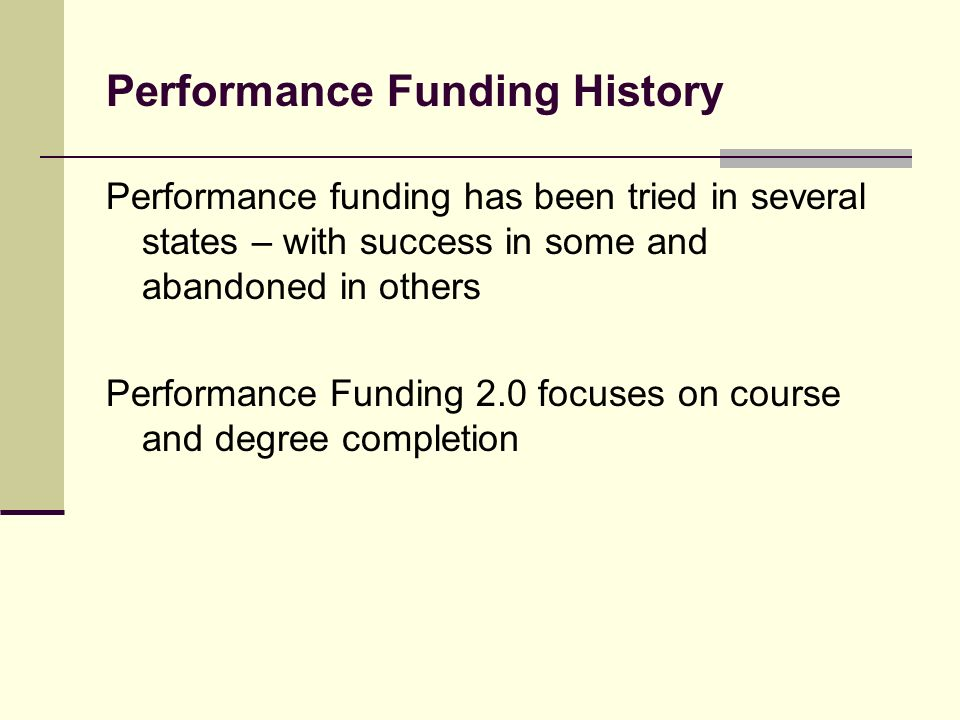 Performance Funding History Performance funding has been tried in several states – with success in some and abandoned in others Performance Funding 2.0 focuses on course and degree completion