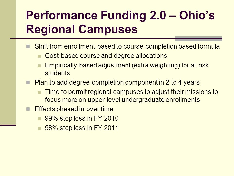 Performance Funding 2.0 – Ohios Regional Campuses Shift from enrollment-based to course-completion based formula Cost-based course and degree allocations Empirically-based adjustment (extra weighting) for at-risk students Plan to add degree-completion component in 2 to 4 years Time to permit regional campuses to adjust their missions to focus more on upper-level undergraduate enrollments Effects phased in over time 99% stop loss in FY % stop loss in FY 2011