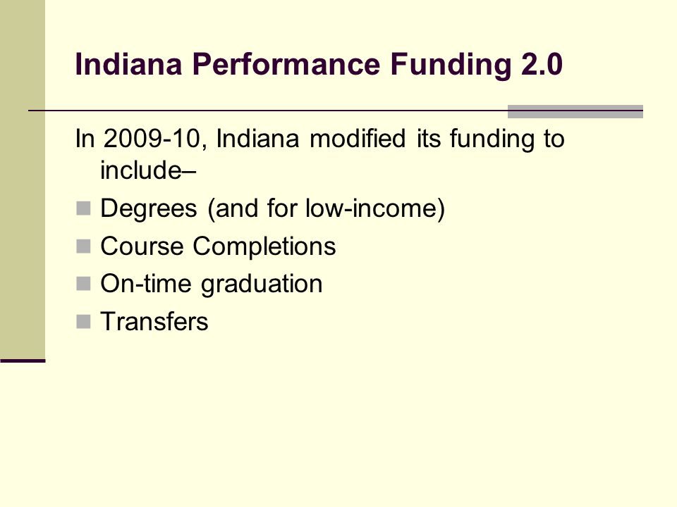 Indiana Performance Funding 2.0 In , Indiana modified its funding to include– Degrees (and for low-income) Course Completions On-time graduation Transfers