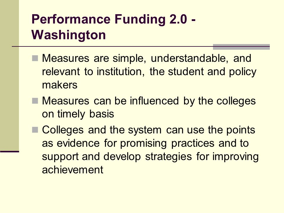 Performance Funding Washington Measures are simple, understandable, and relevant to institution, the student and policy makers Measures can be influenced by the colleges on timely basis Colleges and the system can use the points as evidence for promising practices and to support and develop strategies for improving achievement
