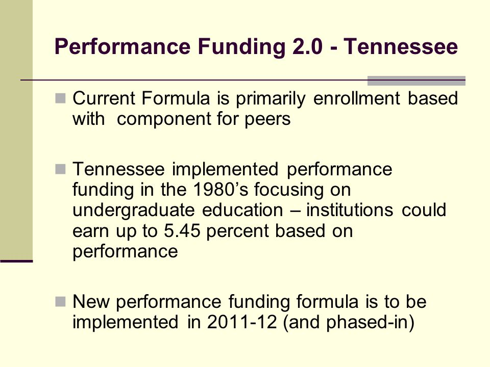 Performance Funding Tennessee Current Formula is primarily enrollment based with component for peers Tennessee implemented performance funding in the 1980s focusing on undergraduate education – institutions could earn up to 5.45 percent based on performance New performance funding formula is to be implemented in (and phased-in)