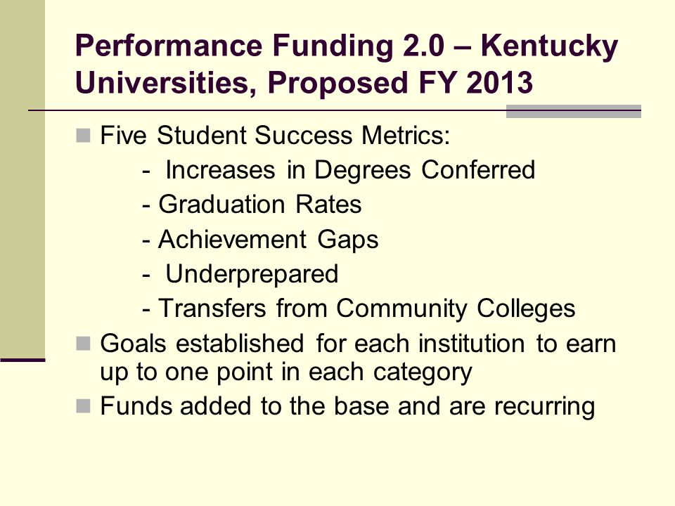 Performance Funding 2.0 – Kentucky Universities, Proposed FY 2013 Five Student Success Metrics: - Increases in Degrees Conferred - Graduation Rates - Achievement Gaps - Underprepared - Transfers from Community Colleges Goals established for each institution to earn up to one point in each category Funds added to the base and are recurring