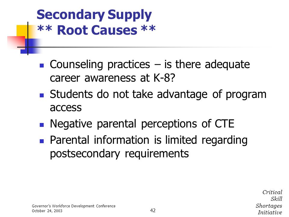 Governors Workforce Development Conference October 24, 2003 Critical Skill Shortages Initiative 42 Secondary Supply ** Root Causes ** Counseling pract