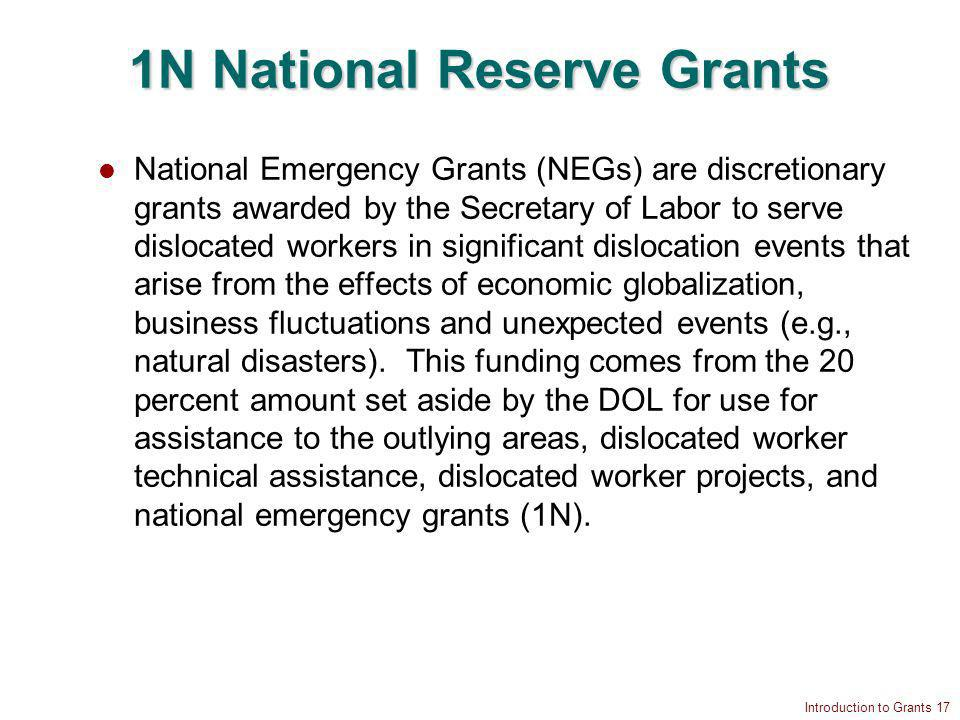 Introduction to Grants 17 1N National Reserve Grants National Emergency Grants (NEGs) are discretionary grants awarded by the Secretary of Labor to serve dislocated workers in significant dislocation events that arise from the effects of economic globalization, business fluctuations and unexpected events (e.g., natural disasters).