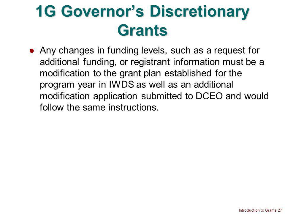 Introduction to Grants 27 1G Governors Discretionary Grants Any changes in funding levels, such as a request for additional funding, or registrant information must be a modification to the grant plan established for the program year in IWDS as well as an additional modification application submitted to DCEO and would follow the same instructions.