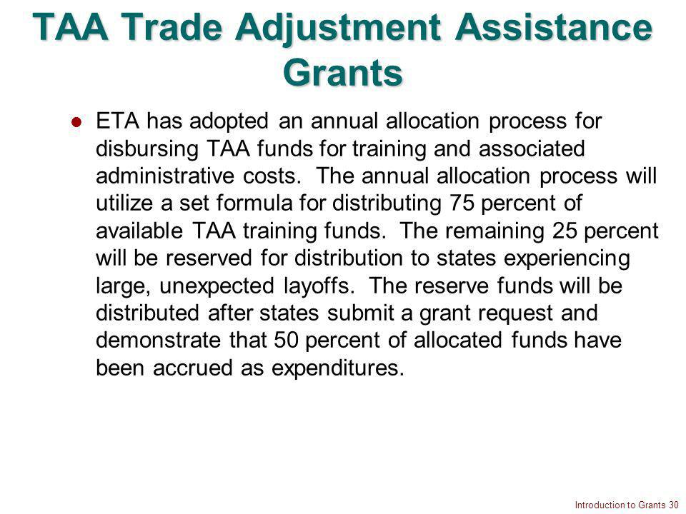 Introduction to Grants 30 TAA Trade Adjustment Assistance Grants ETA has adopted an annual allocation process for disbursing TAA funds for training and associated administrative costs.