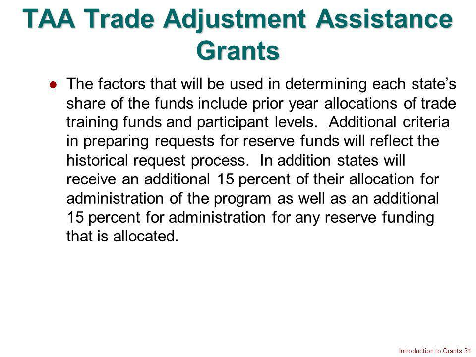 Introduction to Grants 31 TAA Trade Adjustment Assistance Grants The factors that will be used in determining each states share of the funds include prior year allocations of trade training funds and participant levels.