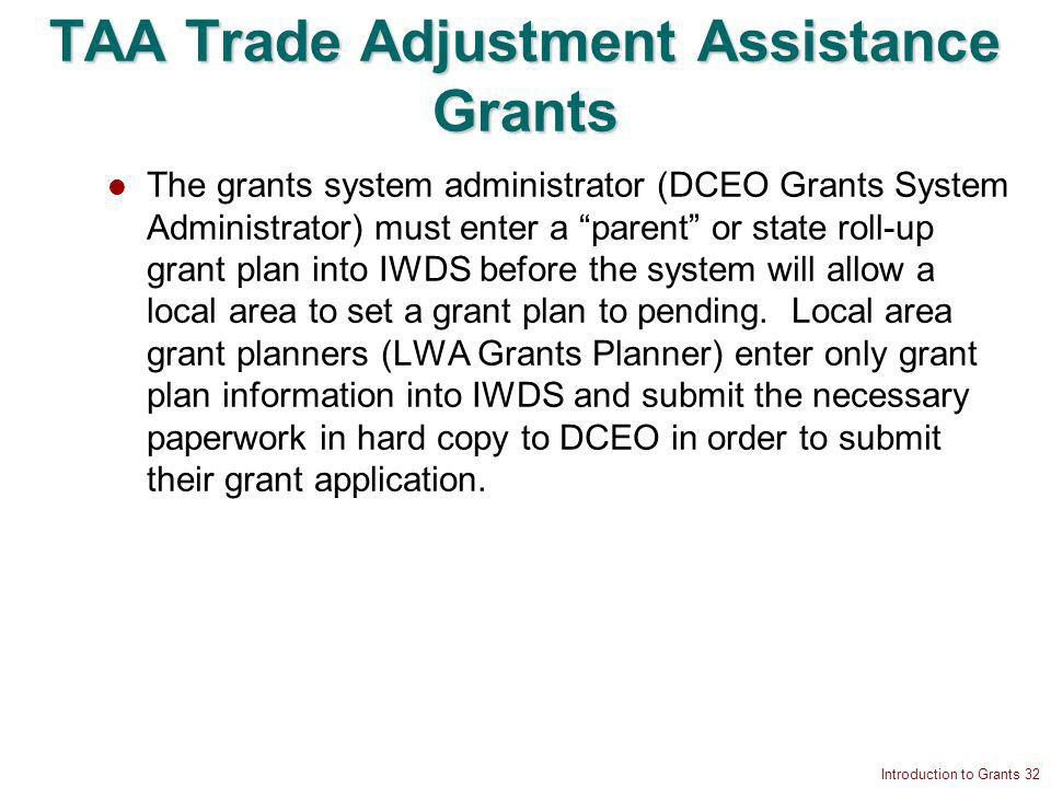 Introduction to Grants 32 TAA Trade Adjustment Assistance Grants The grants system administrator (DCEO Grants System Administrator) must enter a parent or state roll-up grant plan into IWDS before the system will allow a local area to set a grant plan to pending.
