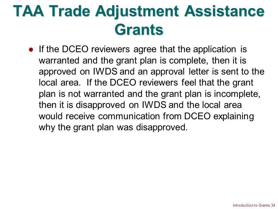 Introduction to Grants 34 TAA Trade Adjustment Assistance Grants If the DCEO reviewers agree that the application is warranted and the grant plan is complete, then it is approved on IWDS and an approval letter is sent to the local area.