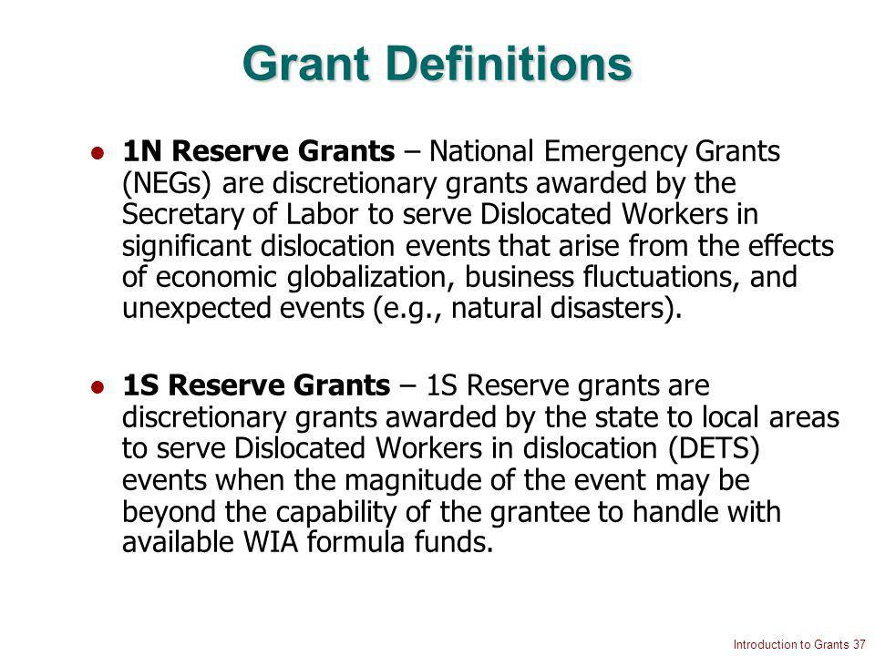 Introduction to Grants 37 Grant Definitions 1N Reserve Grants – National Emergency Grants (NEGs) are discretionary grants awarded by the Secretary of Labor to serve Dislocated Workers in significant dislocation events that arise from the effects of economic globalization, business fluctuations, and unexpected events (e.g., natural disasters).