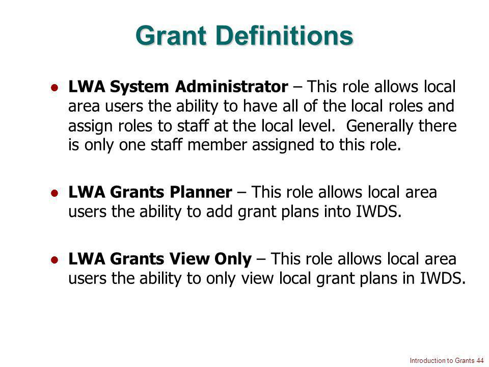 Introduction to Grants 44 Grant Definitions LWA System Administrator – This role allows local area users the ability to have all of the local roles and assign roles to staff at the local level.