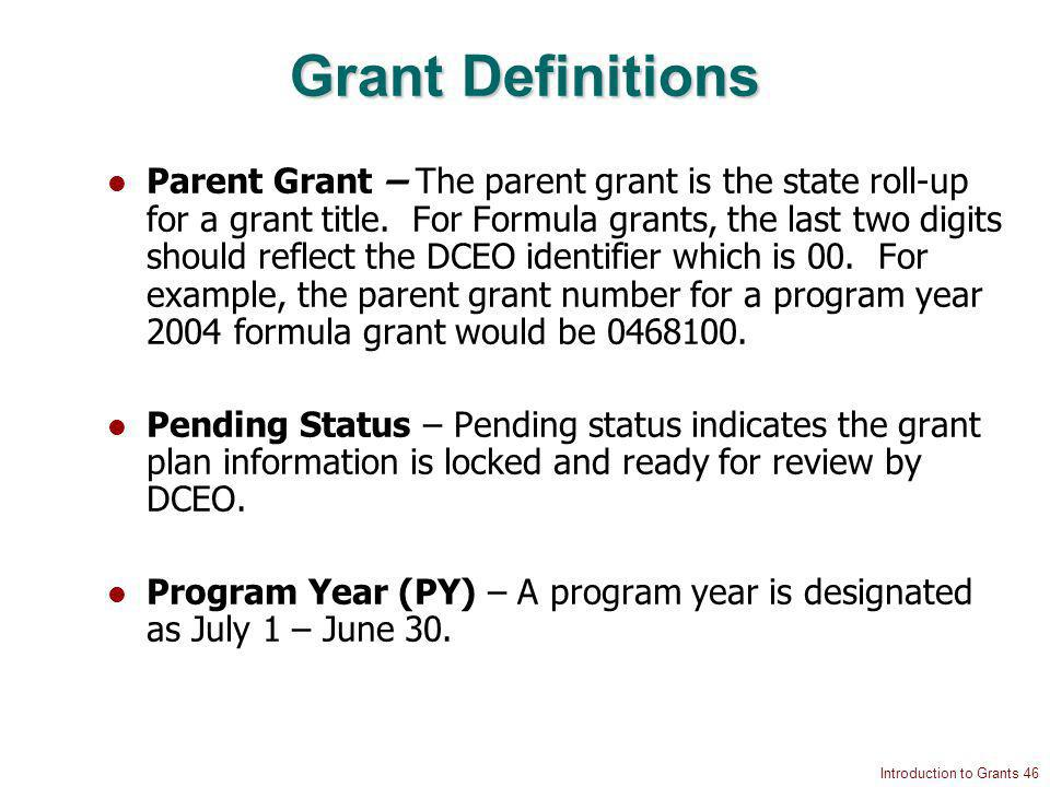 Introduction to Grants 46 Grant Definitions Parent Grant – The parent grant is the state roll-up for a grant title.