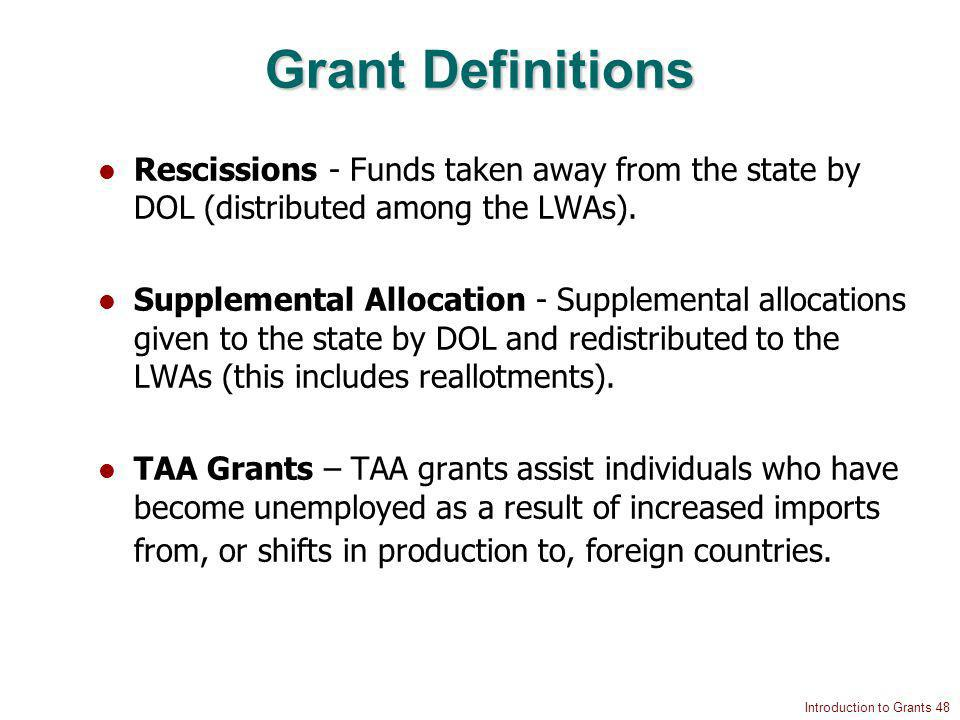 Introduction to Grants 48 Grant Definitions Rescissions - Funds taken away from the state by DOL (distributed among the LWAs).