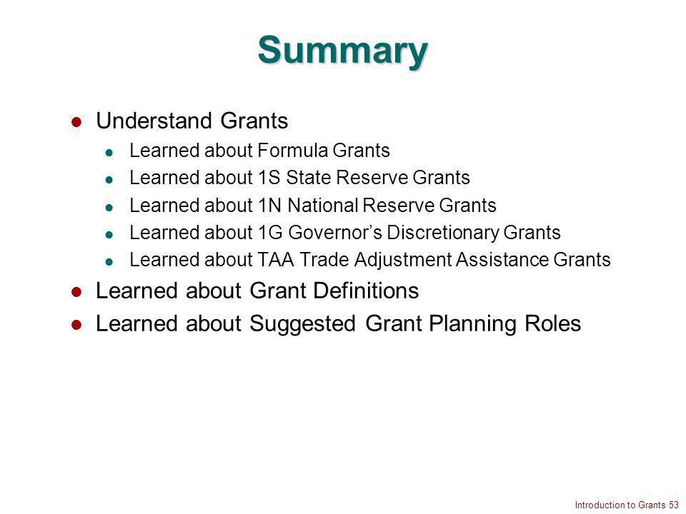Introduction to Grants 53 Summary Understand Grants Learned about Formula Grants Learned about 1S State Reserve Grants Learned about 1N National Reserve Grants Learned about 1G Governors Discretionary Grants Learned about TAA Trade Adjustment Assistance Grants Learned about Grant Definitions Learned about Suggested Grant Planning Roles