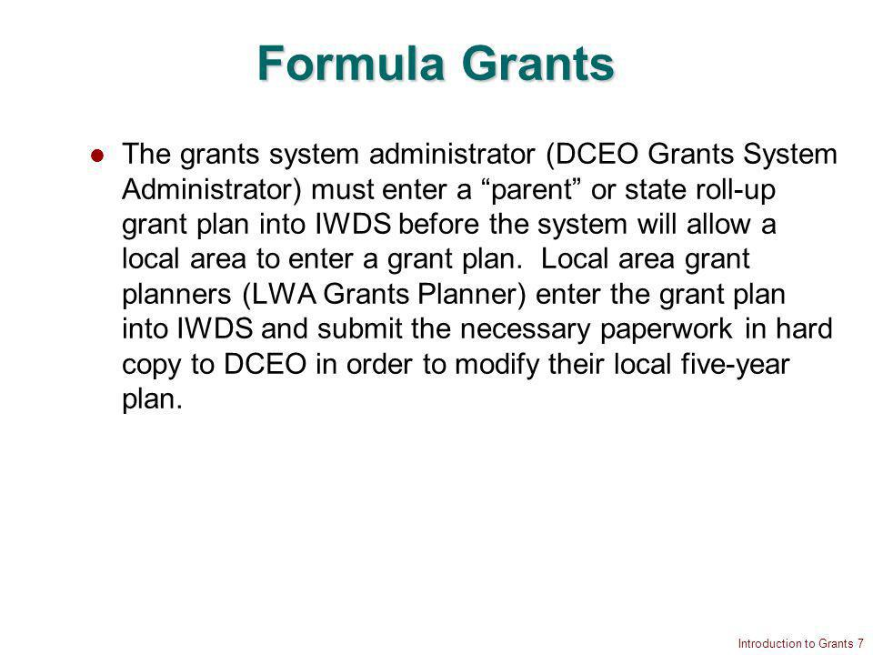 Introduction to Grants 7 Formula Grants The grants system administrator (DCEO Grants System Administrator) must enter a parent or state roll-up grant plan into IWDS before the system will allow a local area to enter a grant plan.