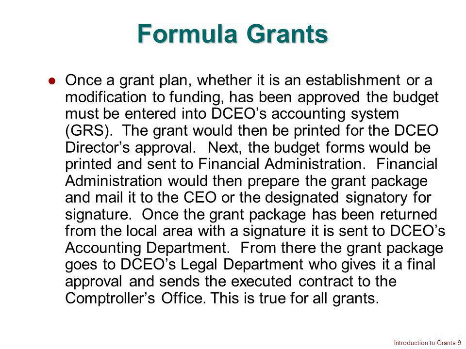 Introduction to Grants 9 Formula Grants Once a grant plan, whether it is an establishment or a modification to funding, has been approved the budget must be entered into DCEOs accounting system (GRS).