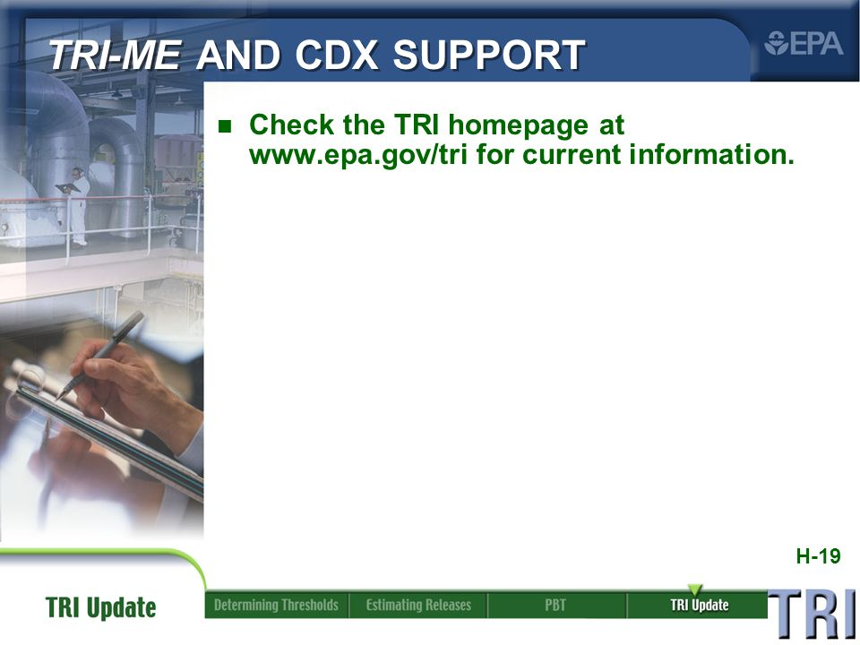 H-19 n Check the TRI homepage at www.epa.gov/tri for current information. TRI-ME AND CDX SUPPORT